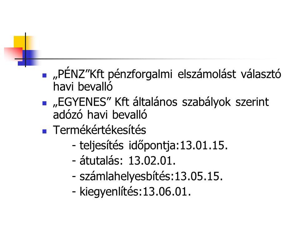 """""""PÉNZ Kft pénzforgalmi elszámolást választó havi bevalló """"EGYENES Kft általános szabályok szerint adózó havi bevalló Termékértékesítés - teljesítés időpontja:13.01.15."""