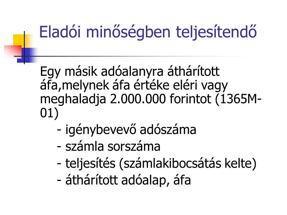 Eladói minőségben teljesítendő Egy másik adóalanyra áthárított áfa,melynek áfa értéke eléri vagy meghaladja 2.000.000 forintot (1365M- 01) - igénybevevő adószáma - számla sorszáma - teljesítés (számlakibocsátás kelte) - áthárított adóalap, áfa