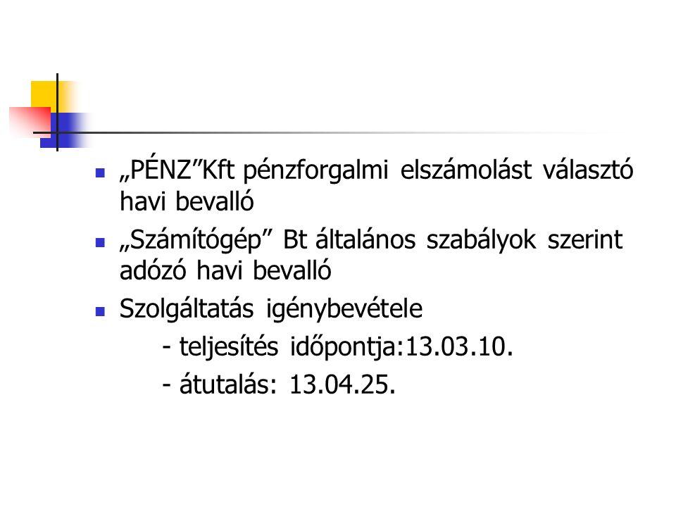 """""""PÉNZ Kft pénzforgalmi elszámolást választó havi bevalló """"Számítógép Bt általános szabályok szerint adózó havi bevalló Szolgáltatás igénybevétele - teljesítés időpontja:13.03.10."""