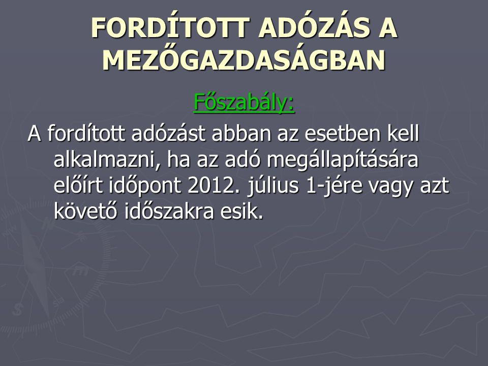 FORDÍTOTT ADÓZÁS A MEZŐGAZDASÁGBAN Főszabály: A fordított adózást abban az esetben kell alkalmazni, ha az adó megállapítására előírt időpont 2012. júl