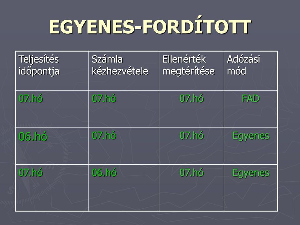 EGYENES-FORDÍTOTT Teljesítés időpontja Számla kézhezvétele Ellenérték megtérítése Adózási mód 07.hó07.hó07.hóFAD 06.hó07.hó07.hóEgyenes 07.hó06.hó07.hóEgyenes