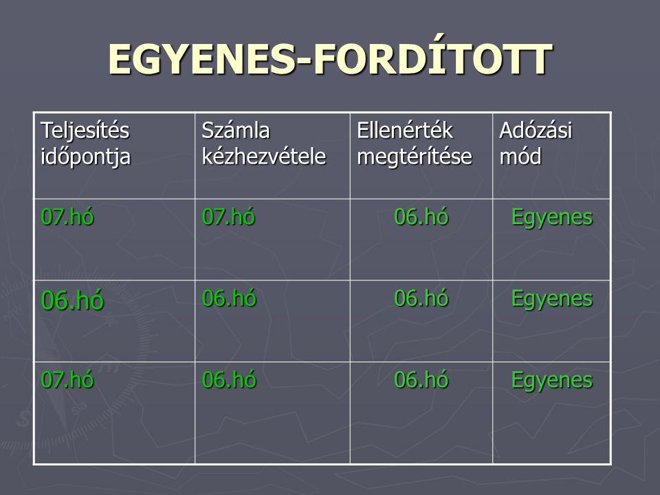 EGYENES-FORDÍTOTT Teljesítés időpontja Számla kézhezvétele Ellenérték megtérítése Adózási mód 07.hó07.hó06.hóEgyenes 06.hó06.hó06.hóEgyenes 07.hó06.hó06.hóEgyenes