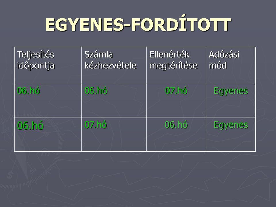 EGYENES-FORDÍTOTT Teljesítés időpontja Számla kézhezvétele Ellenérték megtérítése Adózási mód 06.hó06.hó07.hóEgyenes 06.hó07.hó06.hóEgyenes