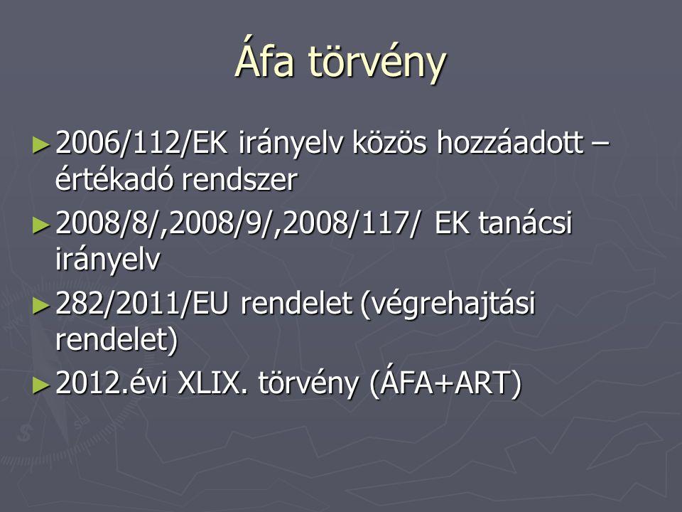 Áfa törvény ► 2006/112/EK irányelv közös hozzáadott – értékadó rendszer ► 2008/8/,2008/9/,2008/117/ EK tanácsi irányelv ► 282/2011/EU rendelet (végreh