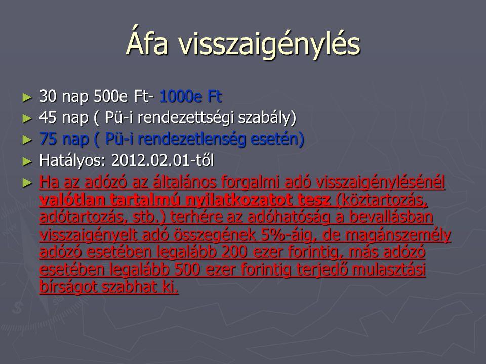 Áfa visszaigénylés ► 30 nap 500e Ft- 1000e Ft ► 45 nap ( Pü-i rendezettségi szabály) ► 75 nap ( Pü-i rendezetlenség esetén) ► Hatályos: 2012.02.01-től