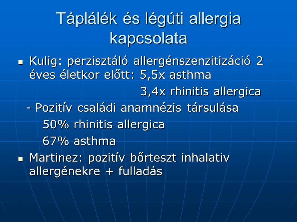 Táplálék és légúti allergia kapcsolata Kulig: perzisztáló allergénszenzitizáció 2 éves életkor előtt: 5,5x asthma Kulig: perzisztáló allergénszenzitizáció 2 éves életkor előtt: 5,5x asthma 3,4x rhinitis allergica 3,4x rhinitis allergica - Pozitív családi anamnézis társulása - Pozitív családi anamnézis társulása 50% rhinitis allergica 50% rhinitis allergica 67% asthma 67% asthma Martinez: pozitív bőrteszt inhalativ allergénekre + fulladás Martinez: pozitív bőrteszt inhalativ allergénekre + fulladás