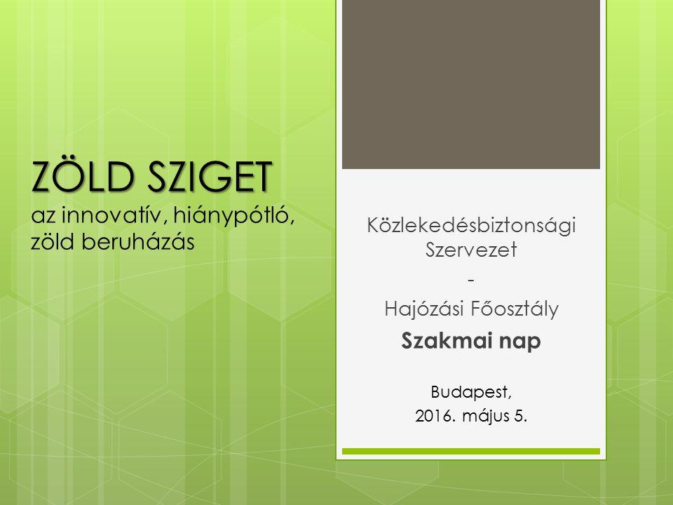 ZÖLD SZIGET ZÖLD SZIGET az innovatív, hiánypótló, zöld beruházás Közlekedésbiztonsági Szervezet - Hajózási Főosztály Szakmai nap Budapest, 2016.