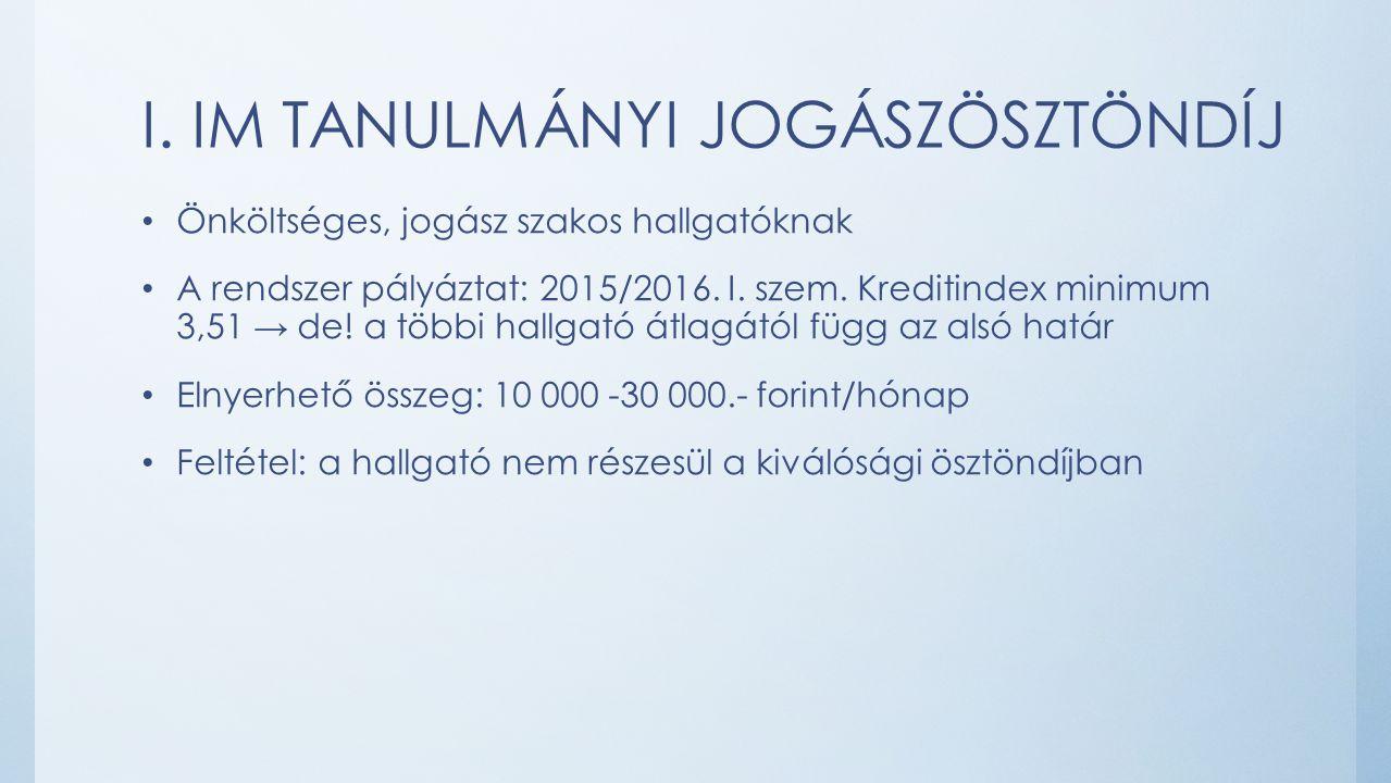 I. IM TANULMÁNYI JOGÁSZÖSZTÖNDÍJ Önköltséges, jogász szakos hallgatóknak A rendszer pályáztat: 2015/2016. I. szem. Kreditindex minimum 3,51 → de! a tö