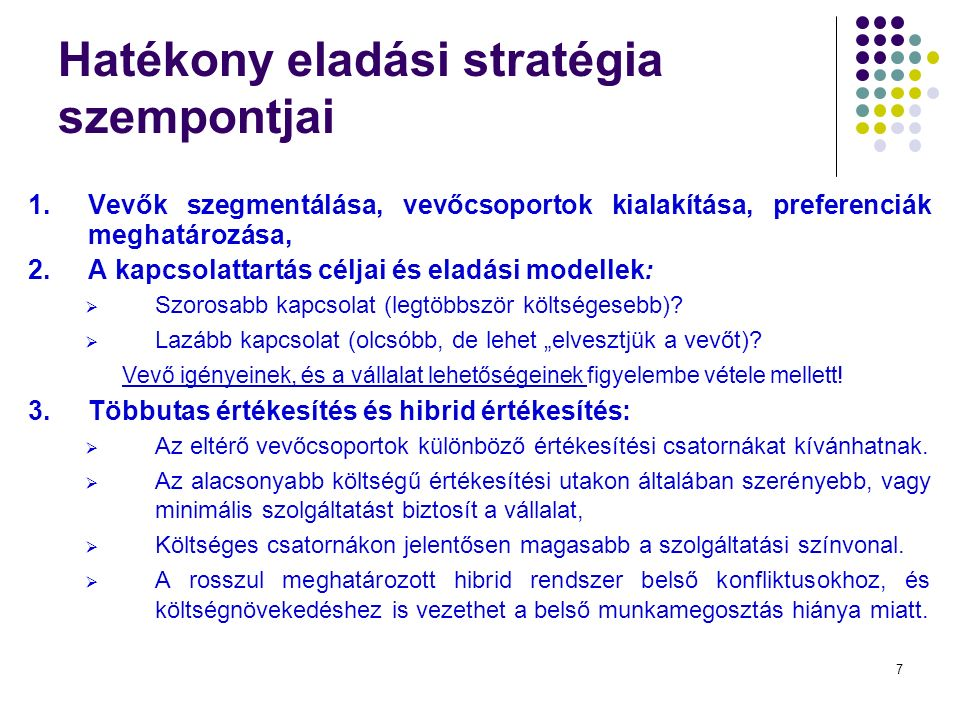 7 Hatékony eladási stratégia szempontjai 1.Vevők szegmentálása, vevőcsoportok kialakítása, preferenciák meghatározása, 2.A kapcsolattartás céljai és eladási modellek:  Szorosabb kapcsolat (legtöbbször költségesebb).
