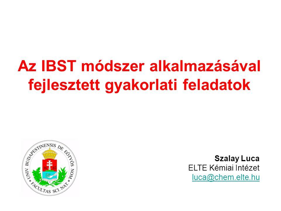 Az IBST módszer alkalmazásával fejlesztett gyakorlati feladatok Szalay Luca ELTE Kémiai Intézet luca@chem.elte.hu
