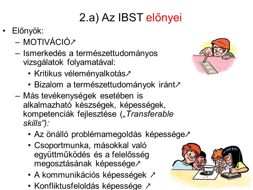 """2.a) Az IBST előnyei Előnyök: –MOTIVÁCIÓ ↗ –Ismerkedés a természettudományos vizsgálatok folyamatával: Kritikus véleményalkotás ↗ Bizalom a természettudományok iránt ↗ –Más tevékenységek esetében is alkalmazható készségek, képességek, kompetenciák fejlesztése (""""Transferable skills ): Az önálló problémamegoldás képessége ↗ Csoportmunka, másokkal való együttműködés és a felelősség megosztásának képessége ↗ A kommunikációs képességek ↗ Konfliktusfeloldás képessége ↗"""