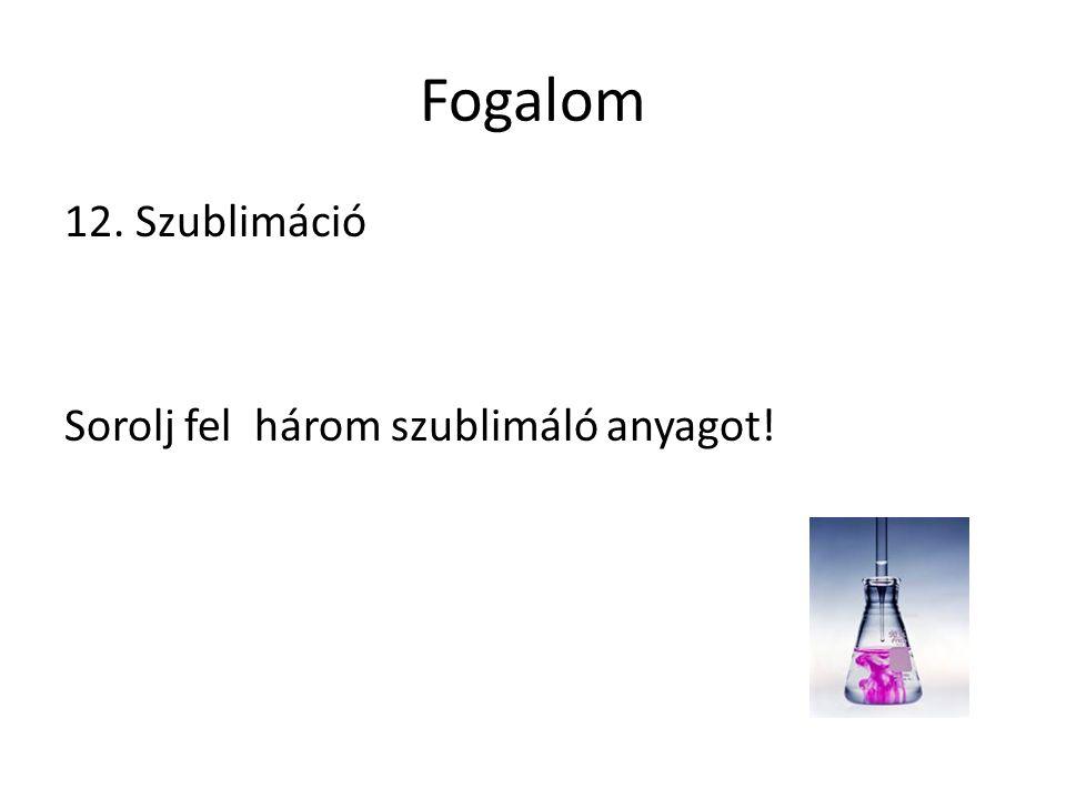 Fogalom 12. Szublimáció Sorolj fel három szublimáló anyagot!