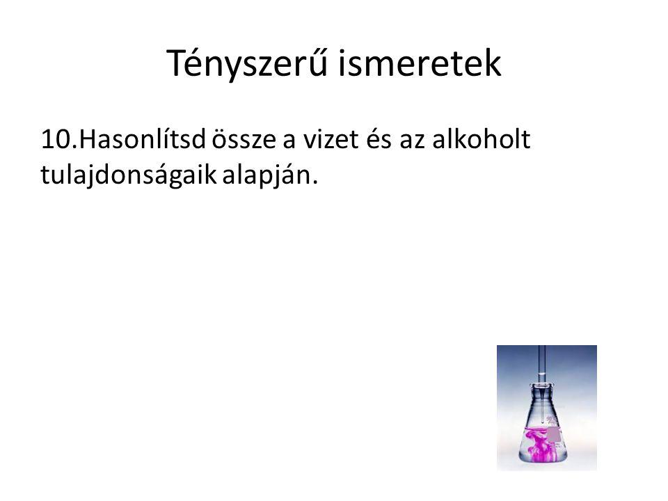 Tényszerű ismeretek 10.Hasonlítsd össze a vizet és az alkoholt tulajdonságaik alapján.