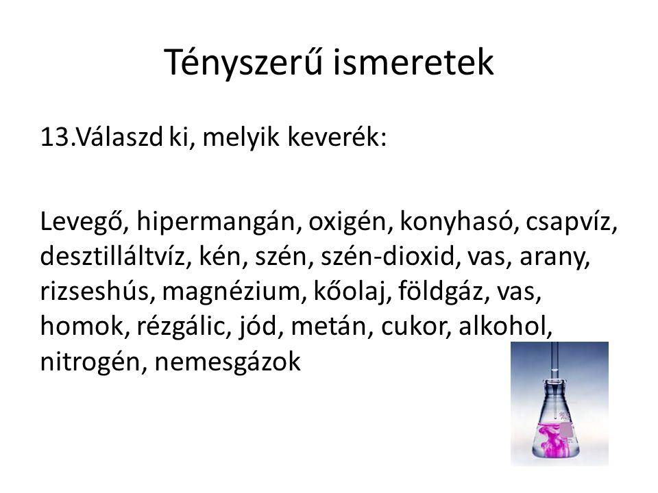 Tényszerű ismeretek 13.Válaszd ki, melyik keverék: Levegő, hipermangán, oxigén, konyhasó, csapvíz, desztilláltvíz, kén, szén, szén-dioxid, vas, arany, rizseshús, magnézium, kőolaj, földgáz, vas, homok, rézgálic, jód, metán, cukor, alkohol, nitrogén, nemesgázok