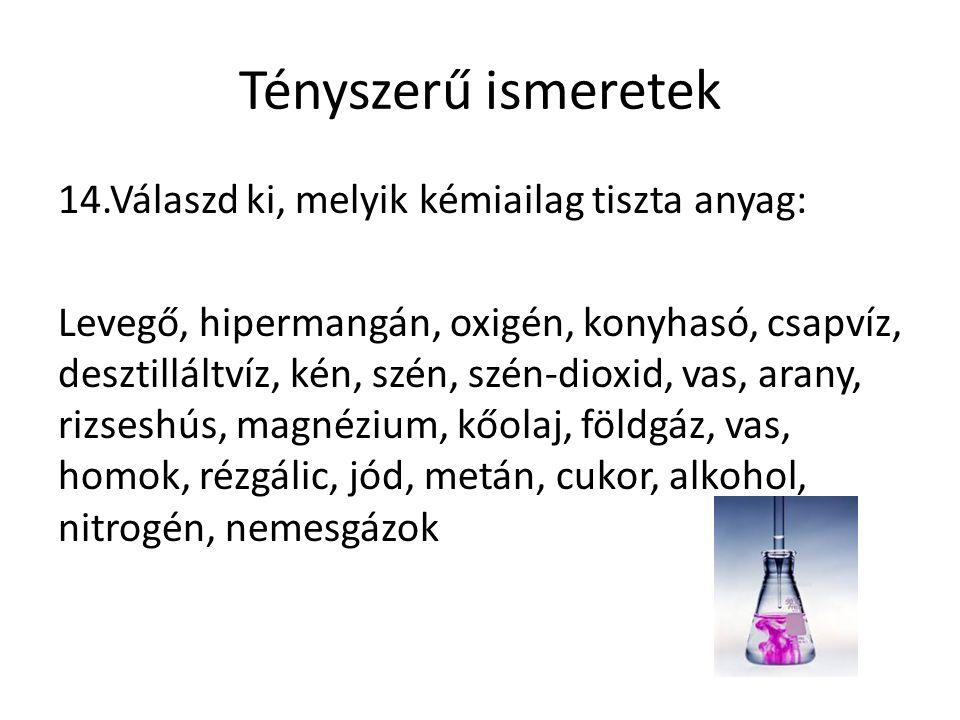 Tényszerű ismeretek 14.Válaszd ki, melyik kémiailag tiszta anyag: Levegő, hipermangán, oxigén, konyhasó, csapvíz, desztilláltvíz, kén, szén, szén-dioxid, vas, arany, rizseshús, magnézium, kőolaj, földgáz, vas, homok, rézgálic, jód, metán, cukor, alkohol, nitrogén, nemesgázok