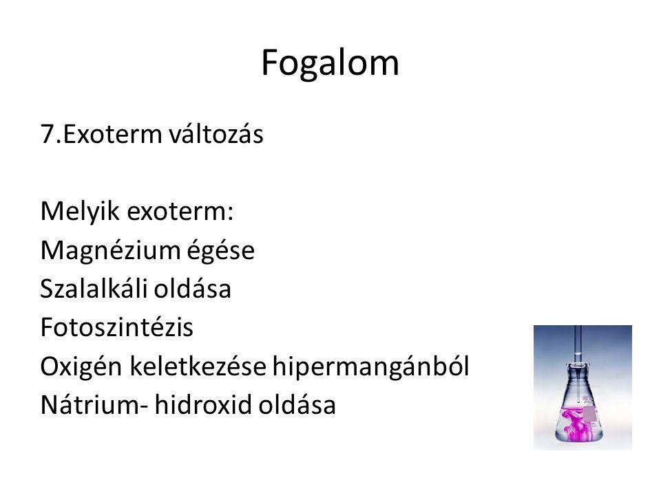 Fogalom 7.Exoterm változás Melyik exoterm: Magnézium égése Szalalkáli oldása Fotoszintézis Oxigén keletkezése hipermangánból Nátrium- hidroxid oldása