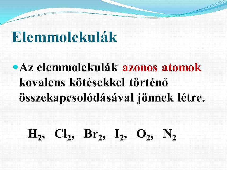 Elemmolekulák Az elemmolekulák azonos atomok kovalens kötésekkel történő összekapcsolódásával jönnek létre. H 2, Cl 2, Br 2, I 2, O 2, N 2