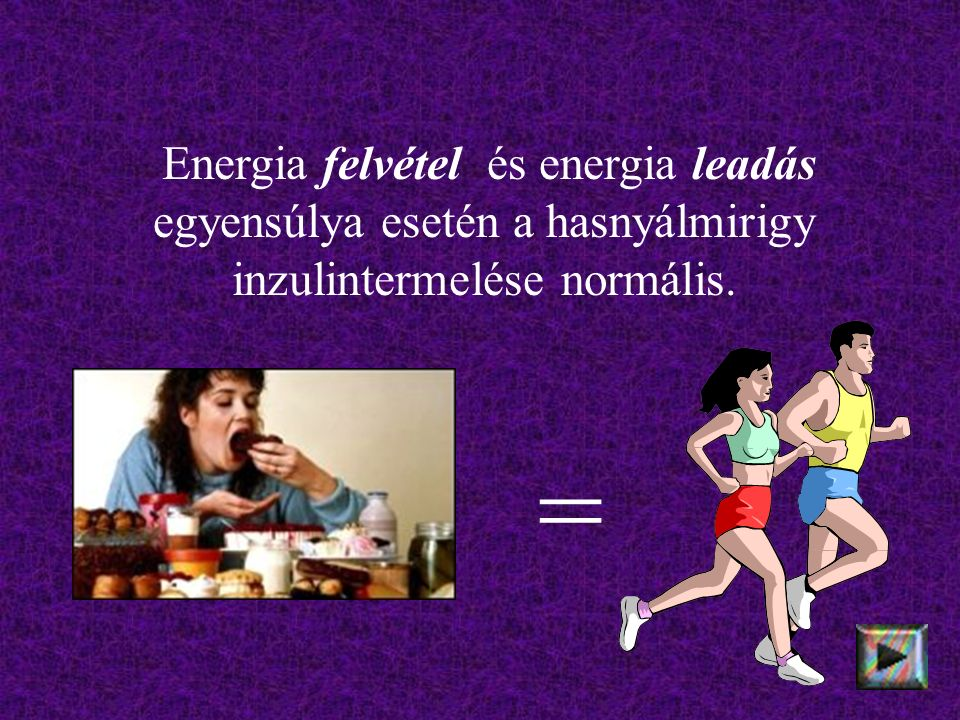 Energia felvétel és energia leadás egyensúlya esetén a hasnyálmirigy inzulintermelése normális. =