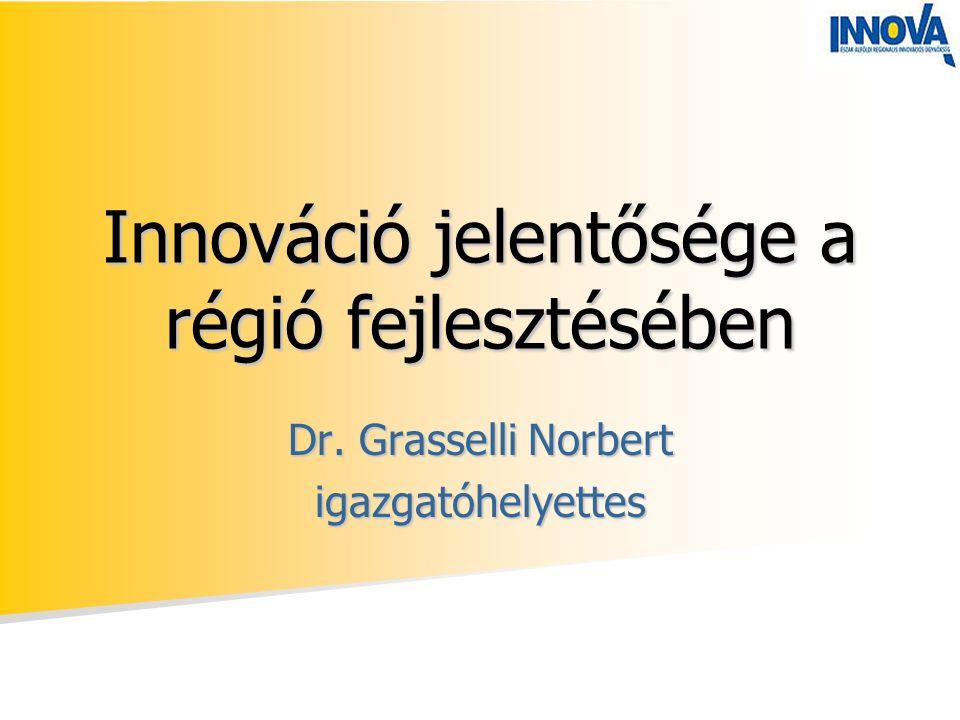 Innováció jelentősége a régió fejlesztésében Dr. Grasselli Norbert igazgatóhelyettes