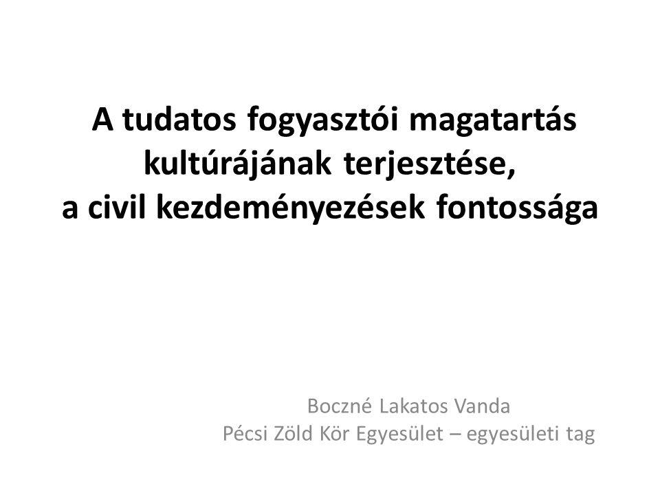 A tudatos fogyasztói magatartás kultúrájának terjesztése, a civil kezdeményezések fontossága Boczné Lakatos Vanda Pécsi Zöld Kör Egyesület – egyesületi tag