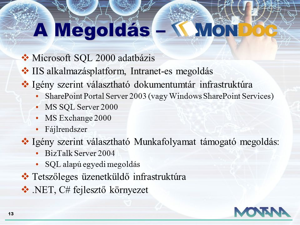 13 A Megoldás – A Megoldás –  Microsoft SQL 2000 adatbázis  IIS alkalmazásplatform, Intranet-es megoldás  Igény szerint választható dokumentumtár infrastruktúra SharePoint Portal Server 2003 (vagy Windows SharePoint Services) MS SQL Server 2000 MS Exchange 2000 Fájlrendszer  Igény szerint választható Munkafolyamat támogató megoldás: BizTalk Server 2004 SQL alapú egyedi megoldás  Tetszőleges üzenetküldő infrastruktúra .NET, C# fejlesztő környezet