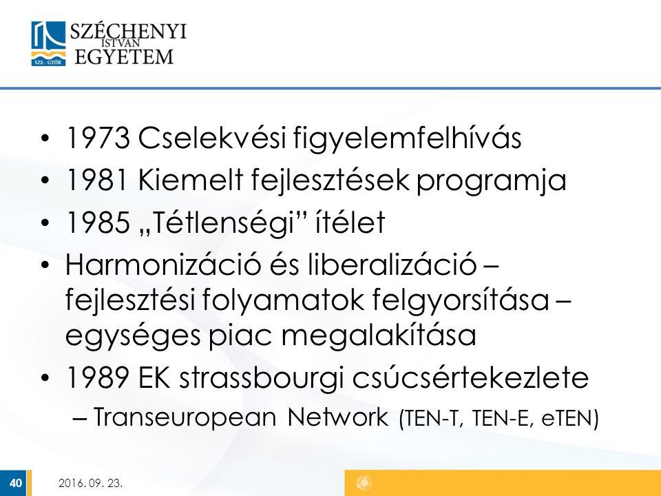 """1973 Cselekvési figyelemfelhívás 1981 Kiemelt fejlesztések programja 1985 """"Tétlenségi ítélet Harmonizáció és liberalizáció – fejlesztési folyamatok felgyorsítása – egységes piac megalakítása 1989 EK strassbourgi csúcsértekezlete – Transeuropean Network (TEN-T, TEN-E, eTEN) 2016."""