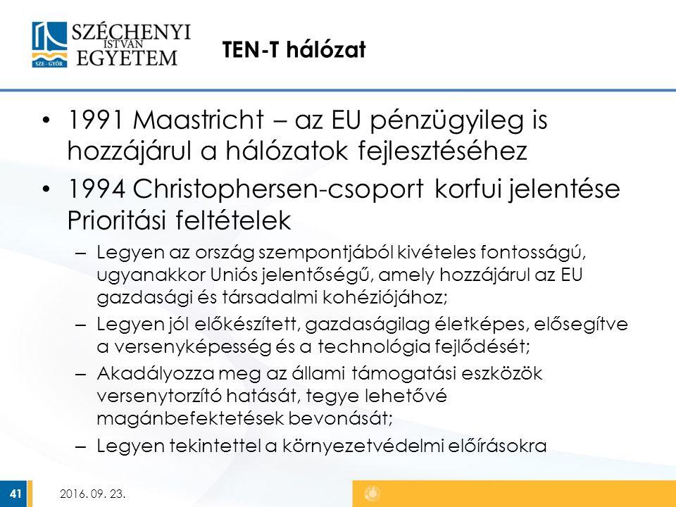TEN-T hálózat 1991 Maastricht – az EU pénzügyileg is hozzájárul a hálózatok fejlesztéséhez 1994 Christophersen-csoport korfui jelentése Prioritási feltételek – Legyen az ország szempontjából kivételes fontosságú, ugyanakkor Uniós jelentőségű, amely hozzájárul az EU gazdasági és társadalmi kohéziójához; – Legyen jól előkészített, gazdaságilag életképes, elősegítve a versenyképesség és a technológia fejlődését; – Akadályozza meg az állami támogatási eszközök versenytorzító hatását, tegye lehetővé magánbefektetések bevonását; – Legyen tekintettel a környezetvédelmi előírásokra 2016.