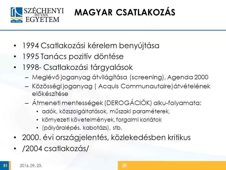 MAGYAR CSATLAKOZÁS 1994 Csatlakozási kérelem benyújtása 1995 Tanács pozitív döntése 1998- Csatlakozási tárgyalások – Meglévő joganyag átvilágítása (screening), Agenda 2000 – Közösségi joganyag ( Acquis Communautaire)átvételének előkészítése – Átmeneti mentességek (DEROGÁCIÓK) alku-folyamata: adók, közszolgáltatások, műszaki paraméterek, környezeti követelmények, forgalmi korlátok (pályáralépés, kabotázs), stb.