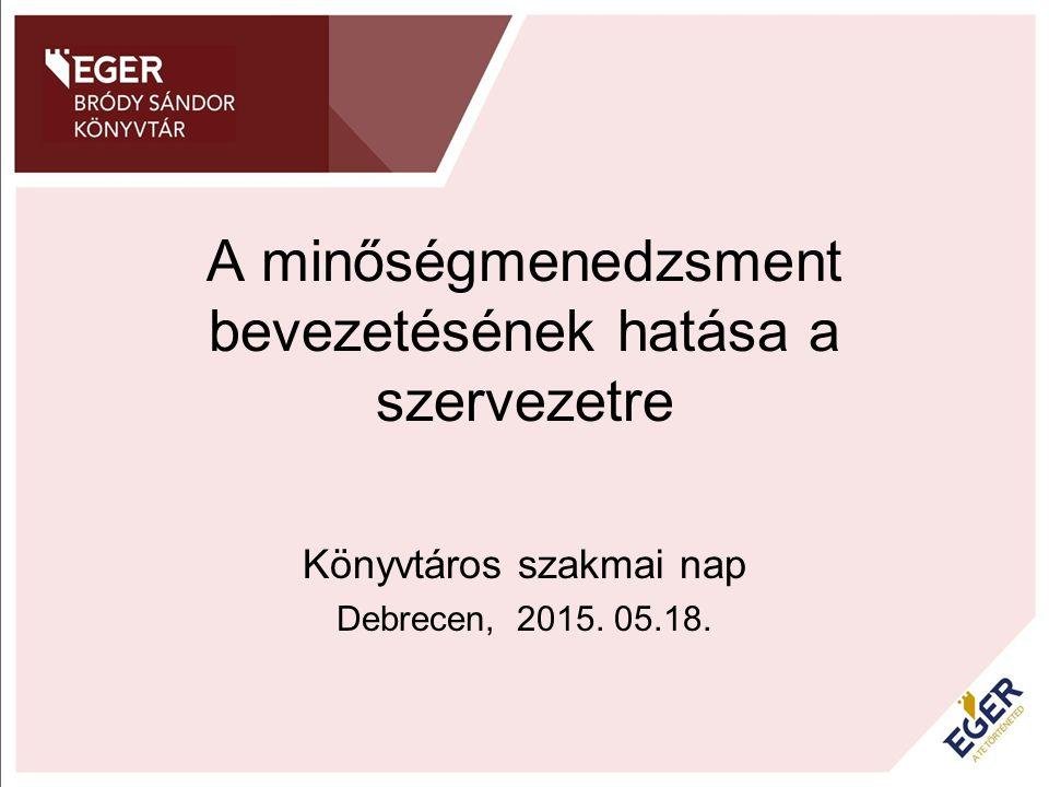 A minőségmenedzsment bevezetésének hatása a szervezetre Könyvtáros szakmai nap Debrecen, 2015. 05.18.