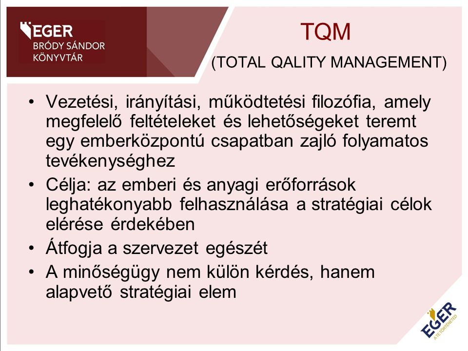 A TQM ALAPELEMEI HOSSZÚ TÁVÚ SIKEREK ELÉRÉSE CÉL ALAP- ELEMEK partner- központúság folyamatos javítás,fejlesztés teljes elkötelezettség vezetés, rugalmas támogató szervezet, képzés, tréningek, kommunikáció, értékelés, motiváció, elismerés, mérés, eszközök (módszerek, technikák) TÁMOGATÓ ELEMEK
