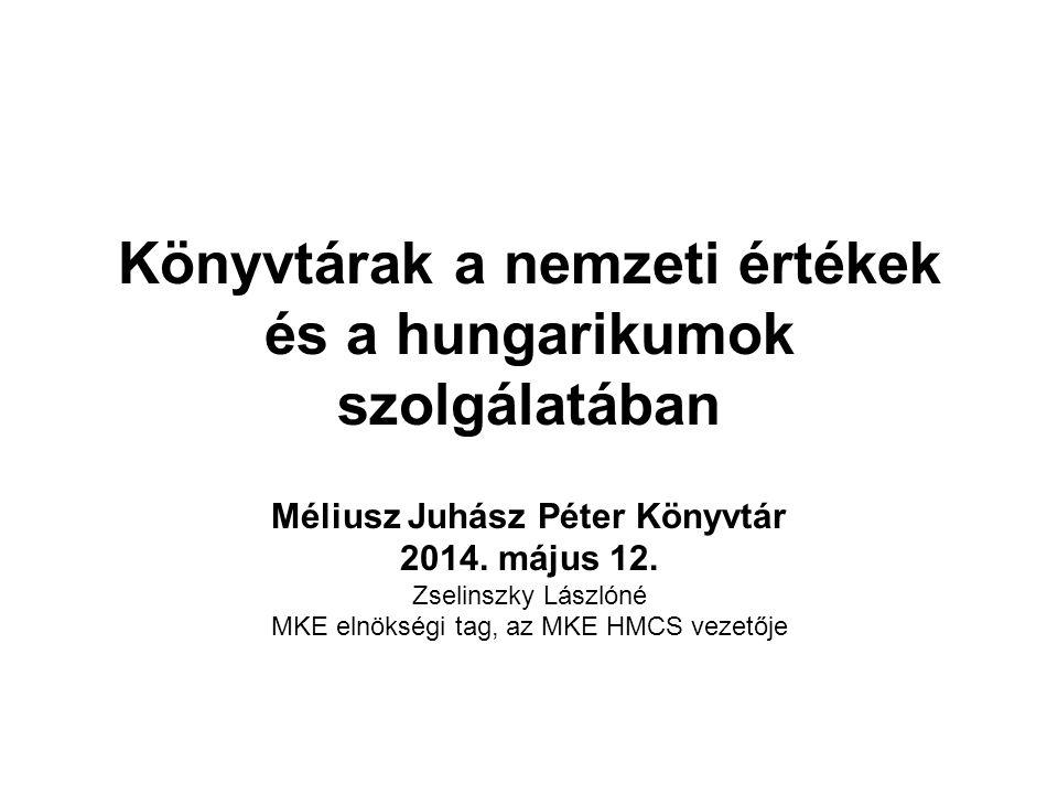 Könyvtárak a nemzeti értékek és a hungarikumok szolgálatában Méliusz Juhász Péter Könyvtár 2014. május 12. Zselinszky Lászlóné MKE elnökségi tag, az M