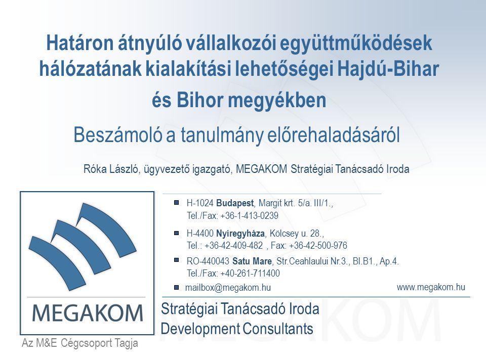 Az M&E Csoport Tagja MEGAKOM Stratégiai Tanácsadó Iroda www.megakom.hu MEGAKOM Development Consultants mailbox@megakom.hu A projekt áttekintése Projektgazdák: Hajdú-Bihar Megyei Kereskedelmi és Iparkamara, Bihor Megyei Vállalkozók Szövetsége A projekt céljai: Feltárni a határon átnyúló vállalkozói hálózati együttműködések potenciális területeit, ágazatait a két megye gazdaságában Elősegíteni a magyar valamint román kis- és középvállalkozások körében a hálózati együttműködés, mint üzleti érdek felismerését Lehetőséget teremteni a magyar és román vállalkozások számára a határon átnyúló vállalkozói együttműködésekhez szükséges kölcsönös bizalom erősítéséhez Megismertetni a lehetséges együttműködés jogi és gazdasági formáit mind Magyarországon, mind Romániában Elkészíteni egy magyar-román vállalkozói adatbázist a kapcsolatteremtés megkönnyítésére
