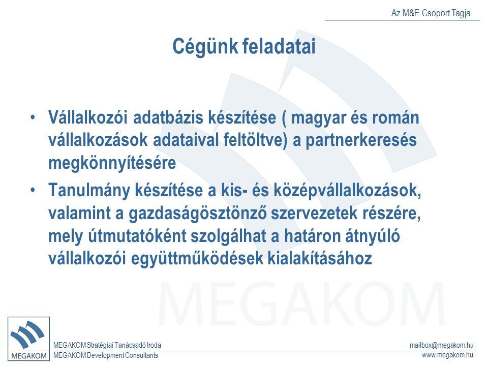 Az M&E Csoport Tagja MEGAKOM Stratégiai Tanácsadó Iroda www.megakom.hu MEGAKOM Development Consultants mailbox@megakom.hu Cégünk feladatai Vállalkozói adatbázis készítése ( magyar és román vállalkozások adataival feltöltve) a partnerkeresés megkönnyítésére Tanulmány készítése a kis- és középvállalkozások, valamint a gazdaságösztönző szervezetek részére, mely útmutatóként szolgálhat a határon átnyúló vállalkozói együttműködések kialakításához