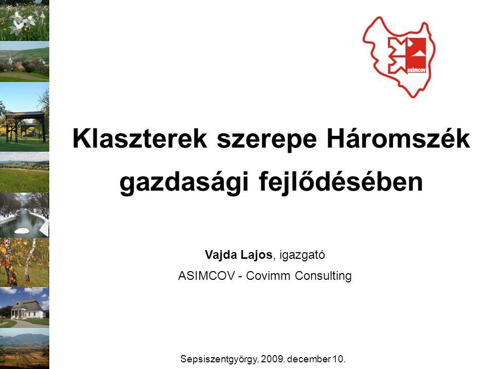 Klaszterek szerepe Háromszék gazdasági fejlődésében Vajda Lajos, igazgató ASIMCOV - Covimm Consulting Sepsiszentgyörgy, 2009. december 10.
