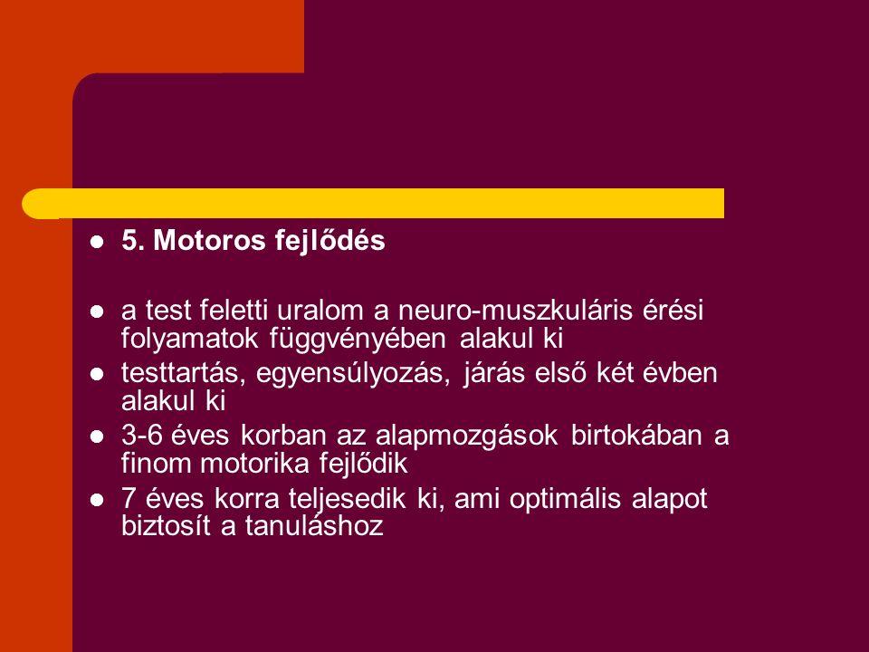 5. Motoros fejlődés a test feletti uralom a neuro-muszkuláris érési folyamatok függvényében alakul ki testtartás, egyensúlyozás, járás első két évben