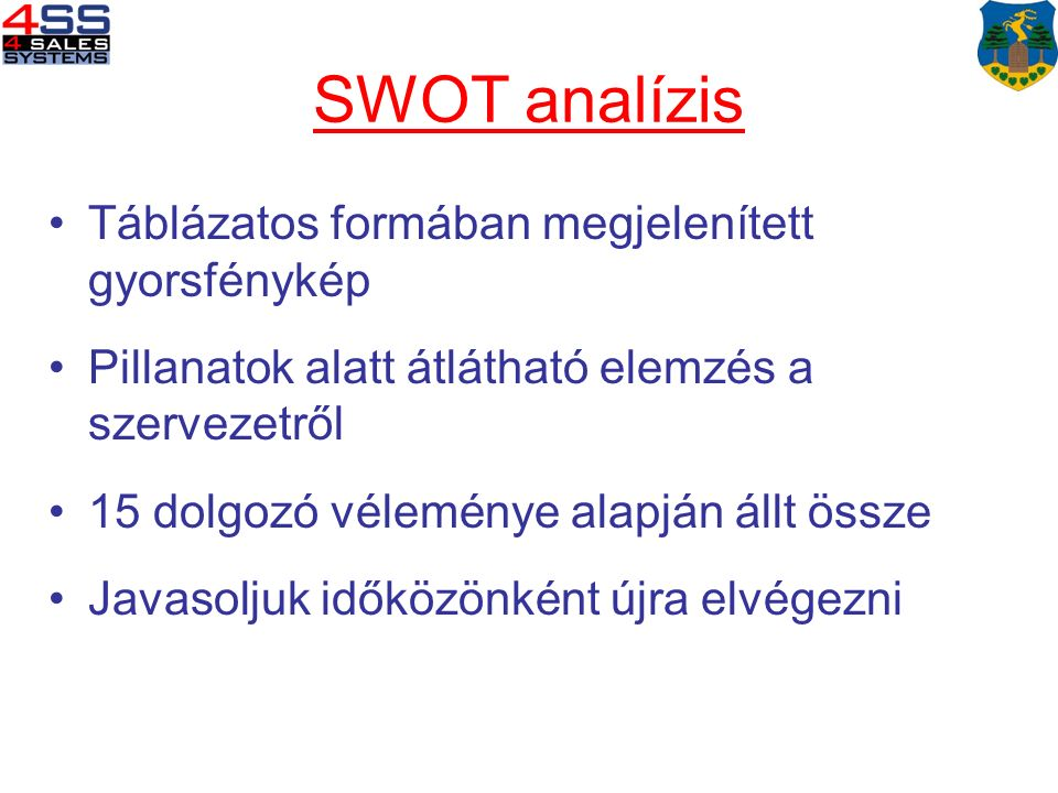 SWOT analízis Táblázatos formában megjelenített gyorsfénykép Pillanatok alatt átlátható elemzés a szervezetről 15 dolgozó véleménye alapján állt össze Javasoljuk időközönként újra elvégezni