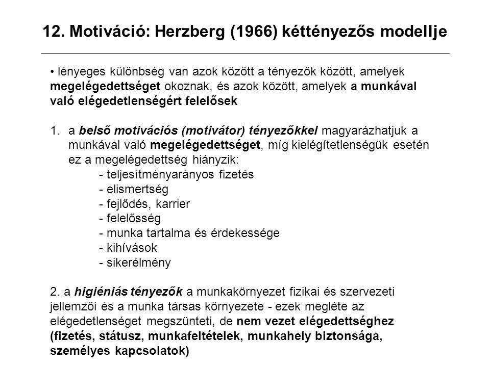 12. Motiváció: Herzberg (1966) kéttényezős modellje lényeges különbség van azok között a tényezők között, amelyek megelégedettséget okoznak, és azok k