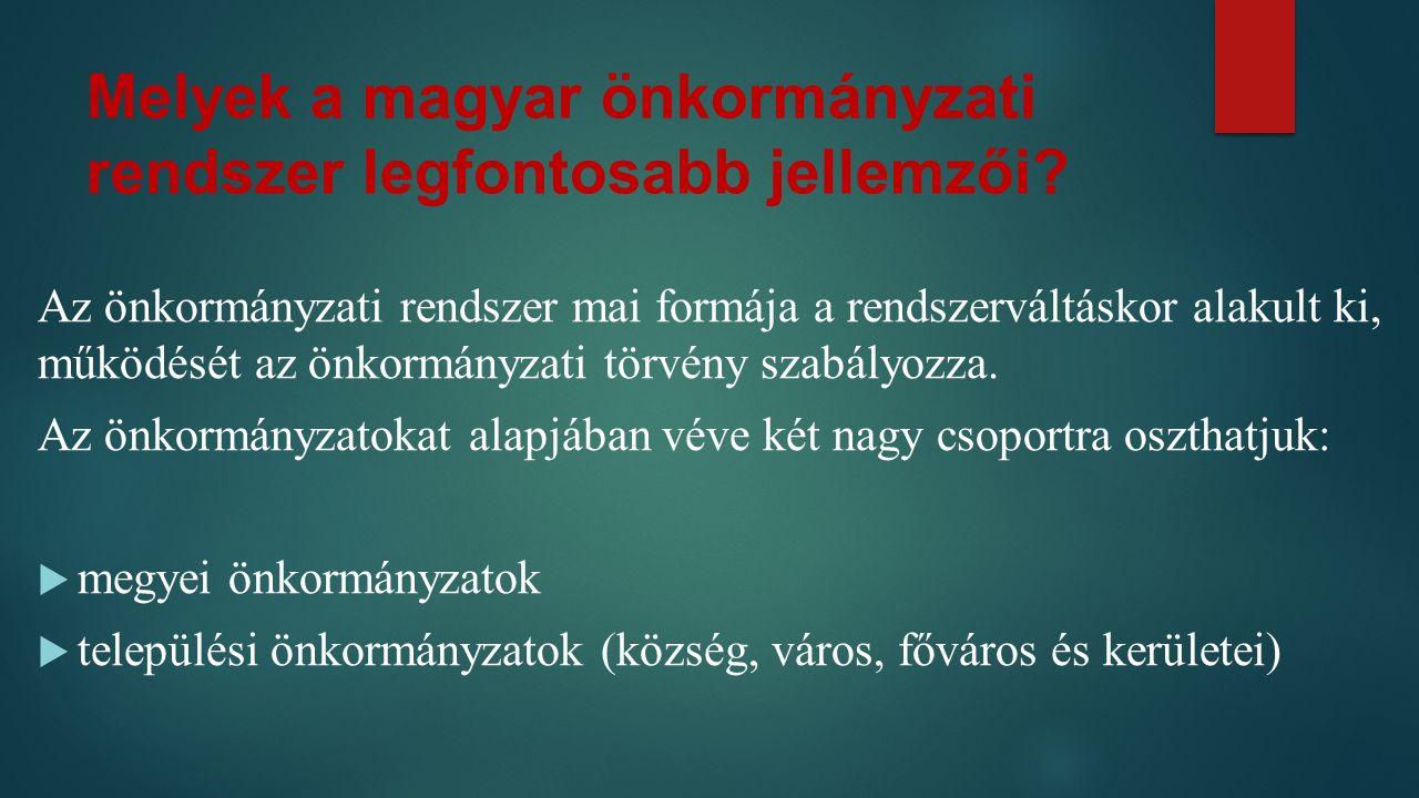 Melyek a magyar önkormányzati rendszer legfontosabb jellemzői? Az önkormányzati rendszer mai formája a rendszerváltáskor alakult ki, működését az önko