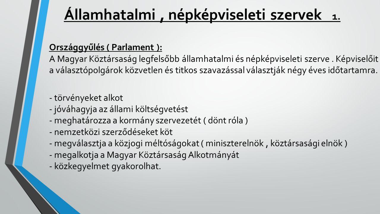 Államhatalmi, népképviseleti szervek 1. Országgyűlés ( Parlament ): A Magyar Köztársaság legfelsőbb államhatalmi és népképviseleti szerve. Képviselőit