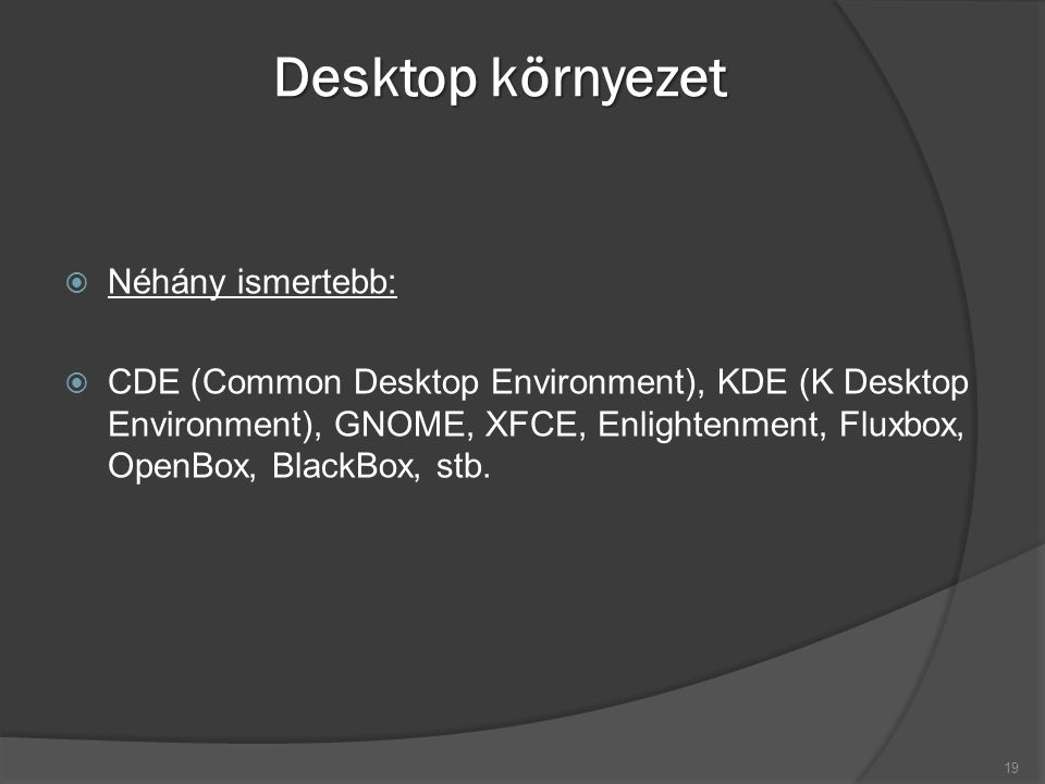 Desktop környezet  Néhány ismertebb:  CDE (Common Desktop Environment), KDE (K Desktop Environment), GNOME, XFCE, Enlightenment, Fluxbox, OpenBox, BlackBox, stb.