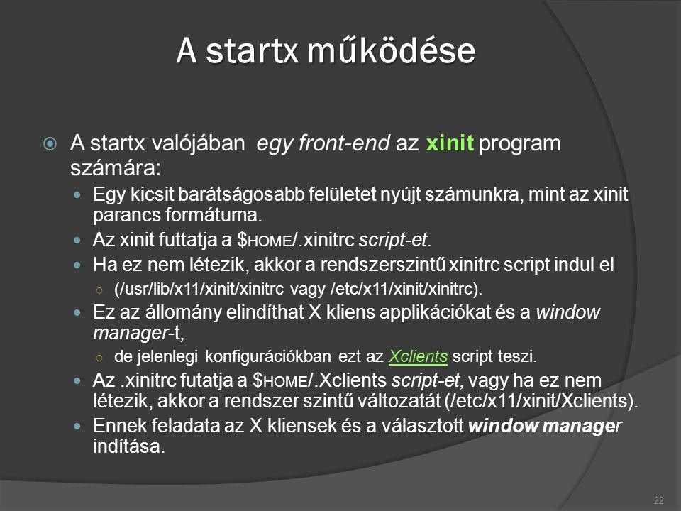 A startx működése  A startx valójában egy front-end az xinit program számára: Egy kicsit barátságosabb felületet nyújt számunkra, mint az xinit parancs formátuma.