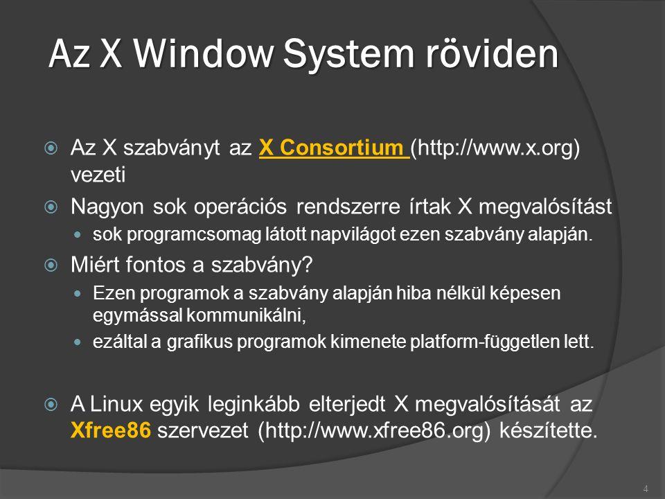 X használata távoli kliensekkel  Az X architektúrájában lehetőség van rá, hogy az X szerver és a kliens program két különböző gépen fusson és a hálózaton keresztül kommunikáljanak.