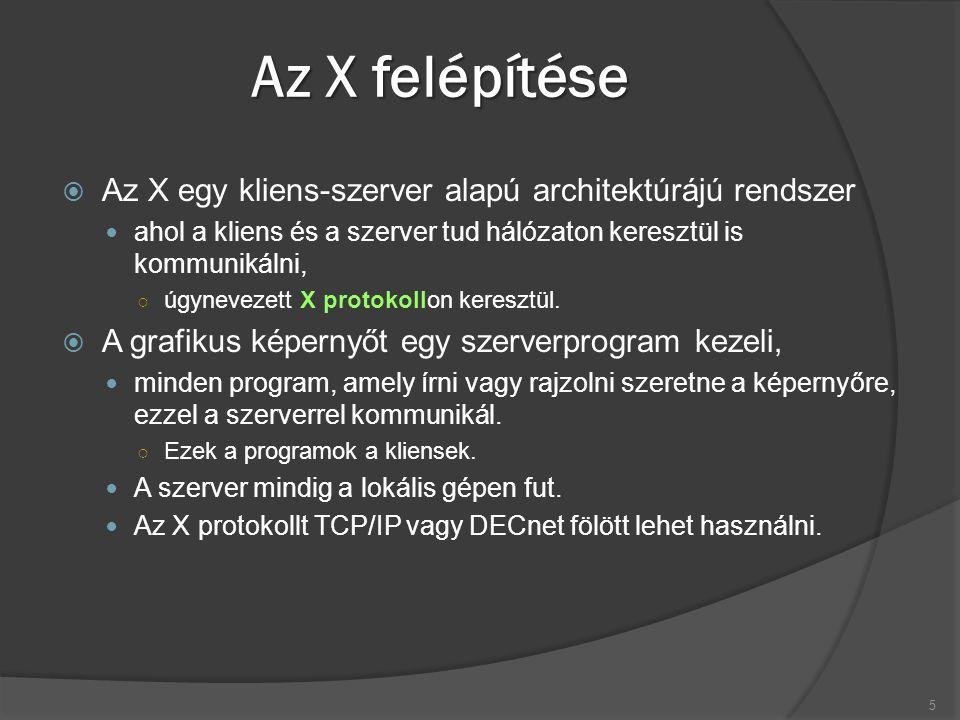 Az X felépítése  Az X egy kliens-szerver alapú architektúrájú rendszer ahol a kliens és a szerver tud hálózaton keresztül is kommunikálni, ○ úgynevezett X protokollon keresztül.