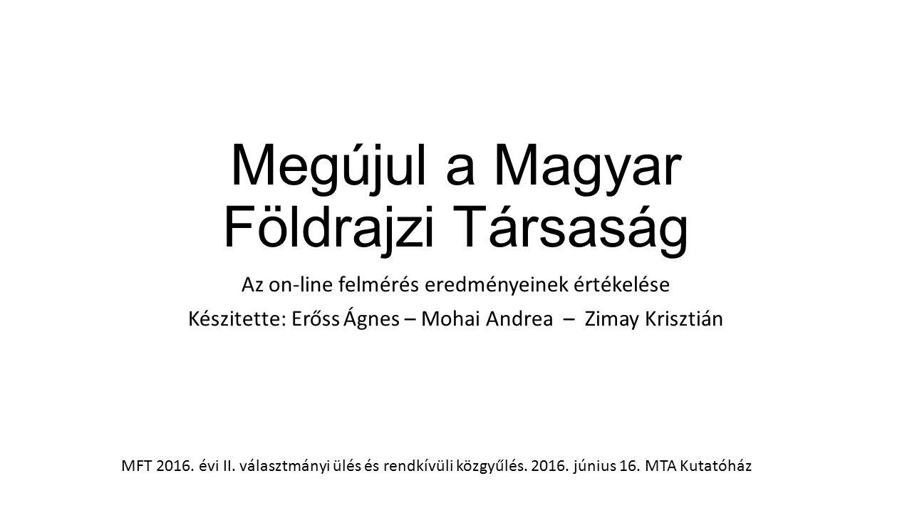 Kérdőíves felmérés célja és körülményei Cél: jelenlegi és lehetséges jövőbeni tagok igényeinek, elégedettségének felmérése; ötletek és javaslatok összegyűjtése; hatékonyabb, elérhetőbb, korszerűbb, dinamikusabb MFT Kutatás körülményei: On-line kérdőív, 4 kérdés MFT tagsági és egyetemi levelezőlistákon kiküldve, MFT honlapon és Facebook-on megosztva Időtartam: 2016.