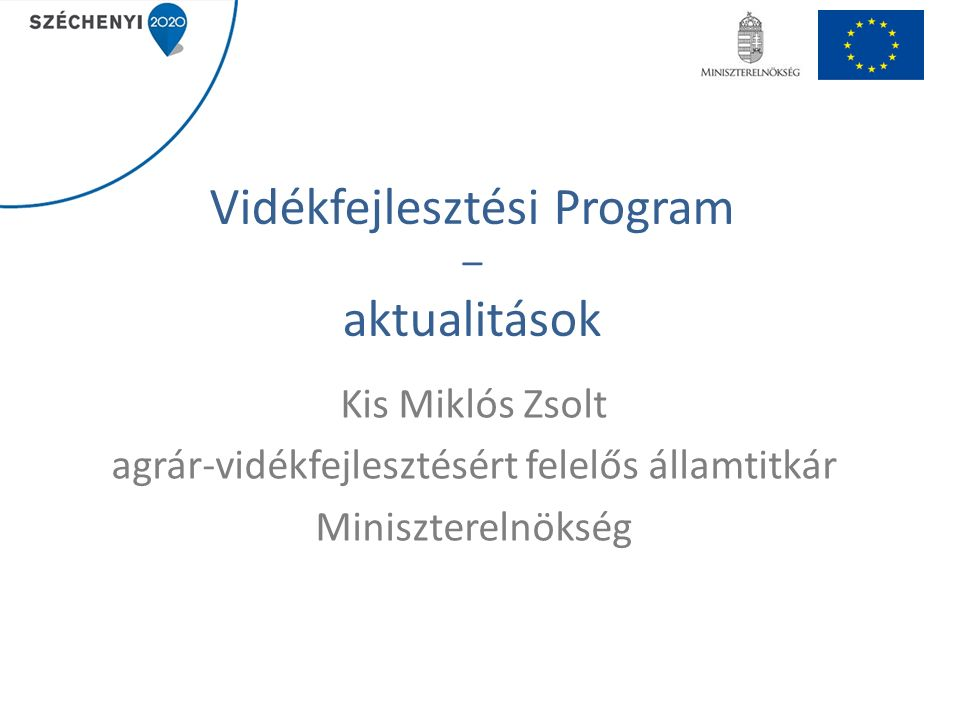Vidékfejlesztési Program – aktualitások Kis Miklós Zsolt agrár-vidékfejlesztésért felelős államtitkár Miniszterelnökség