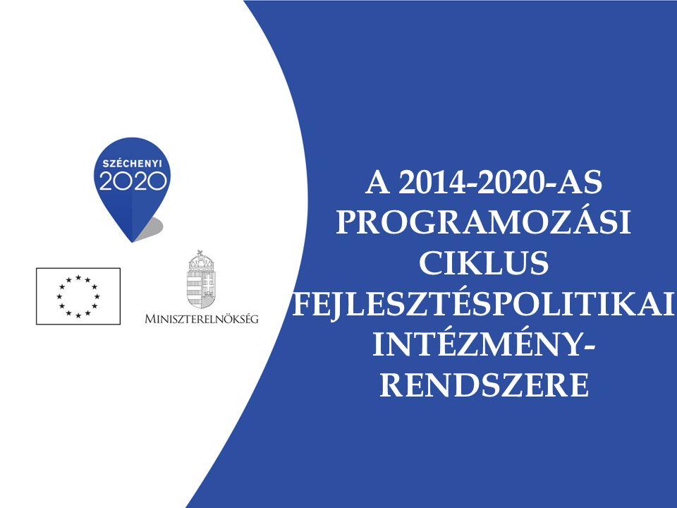 A 2014-2020-AS PROGRAMOZÁSI CIKLUS FEJLESZTÉSPOLITIKAI INTÉZMÉNY- RENDSZERE