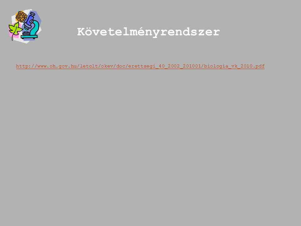Követelményrendszer http://www.oh.gov.hu/letolt/okev/doc/erettsegi_40_2002_201001/biologia_vk_2010.pdf