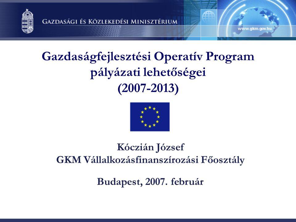 Gazdaságfejlesztési Operatív Program pályázati lehetőségei (2007-2013) Kóczián József GKM Vállalkozásfinanszírozási Főosztály Budapest, 2007.