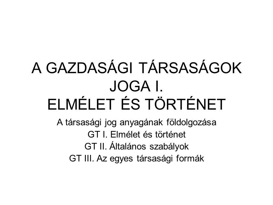 A GAZDASÁGI TÁRSASÁGOK JOGA I. ELMÉLET ÉS TÖRTÉNET A társasági jog anyagának földolgozása GT I. Elmélet és történet GT II. Általános szabályok GT III.