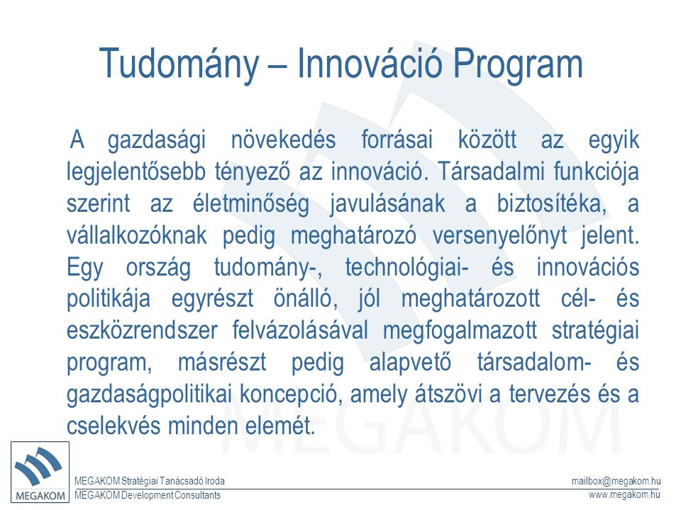 MEGAKOM Stratégiai Tanácsadó Iroda www.megakom.hu MEGAKOM Development Consultants mailbox@megakom.hu Tudomány – Innováció Program A gazdasági növekedés forrásai között az egyik legjelentősebb tényező az innováció.